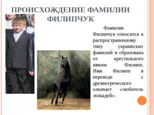 ПРОИСХОЖДЕНИЕ ФАМИЛИИ ФИЛИПЧУК Фамилия Филипчук относится к распространенно