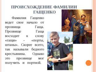 ПРОИСХОЖДЕНИЕ ФАМИЛИИ ГАЩЕНКО Фамилия Гащенко ведет свое начало от прозвища