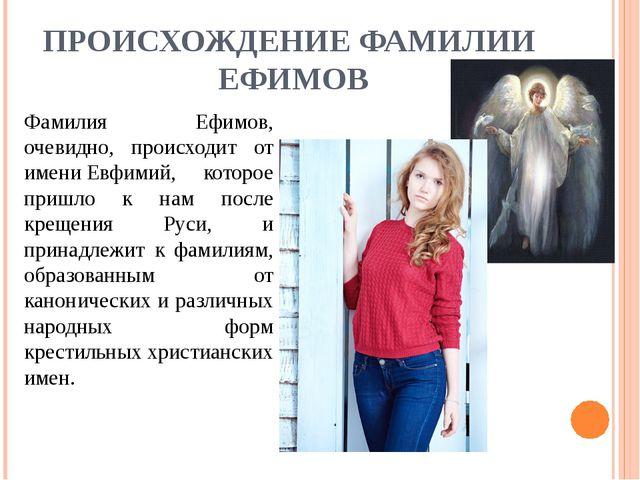 ПРОИСХОЖДЕНИЕ ФАМИЛИИ ЕФИМОВ Фамилия Ефимов, очевидно, происходит от имениЕв...