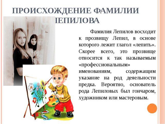 ПРОИСХОЖДЕНИЕ ФАМИЛИИ ЛЕПИЛОВА Фамилия Лепилов восходит к прозвищу Лепил, в...
