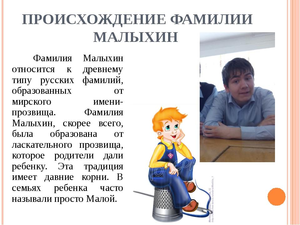 ПРОИСХОЖДЕНИЕ ФАМИЛИИ МАЛЫХИН Фамилия Малыхин относится к древнему типу рус...