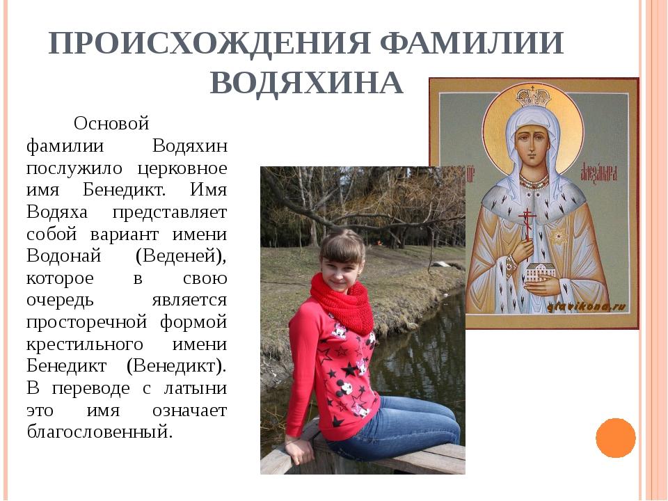 ПРОИСХОЖДЕНИЯ ФАМИЛИИ ВОДЯХИНА Основой фамилии Водяхин послужило церковное...