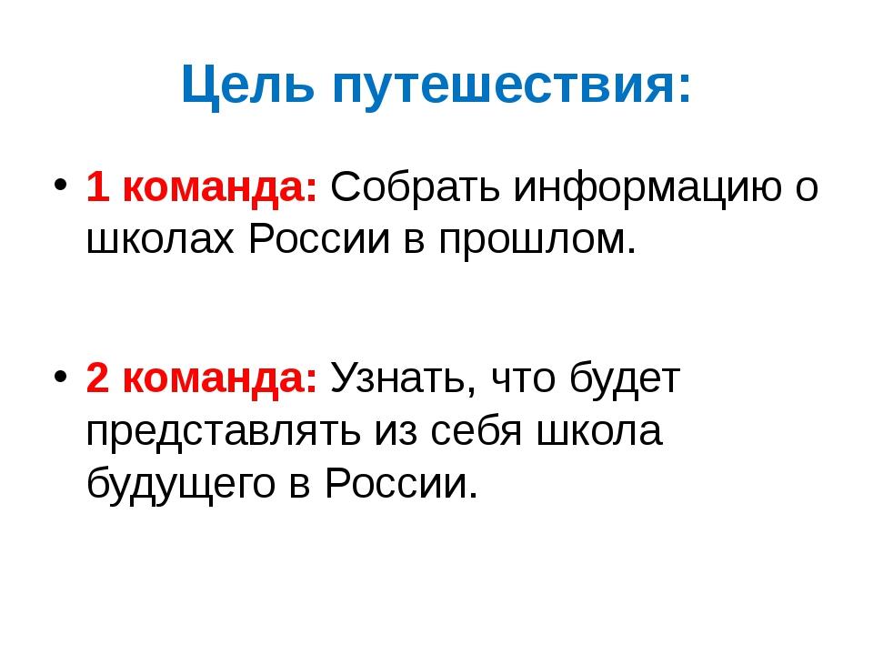Цель путешествия: 1 команда: Собрать информацию о школах России в прошлом. 2...