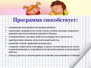 Программа способствует: повышению внутренней мотивации ребенка; появлению ув