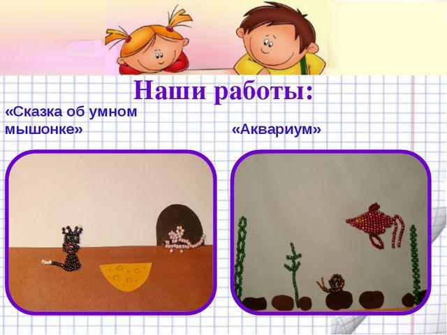 Наши работы: «Сказка об умном мышонке» «Аквариум»