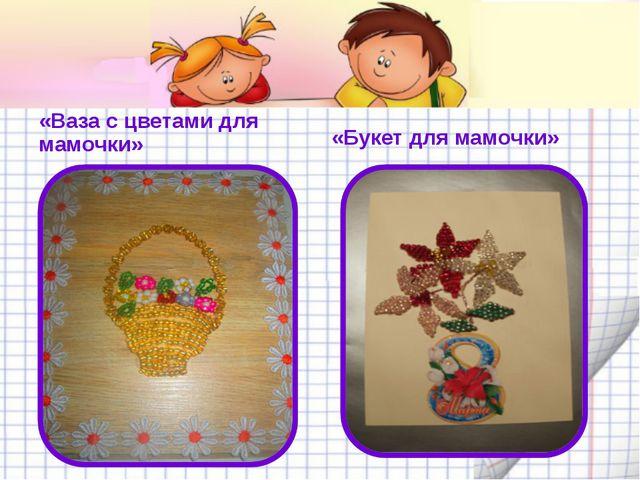 «Ваза с цветами для мамочки» «Букет для мамочки»