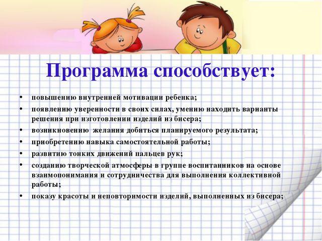 Программа способствует: повышению внутренней мотивации ребенка; появлению ув...