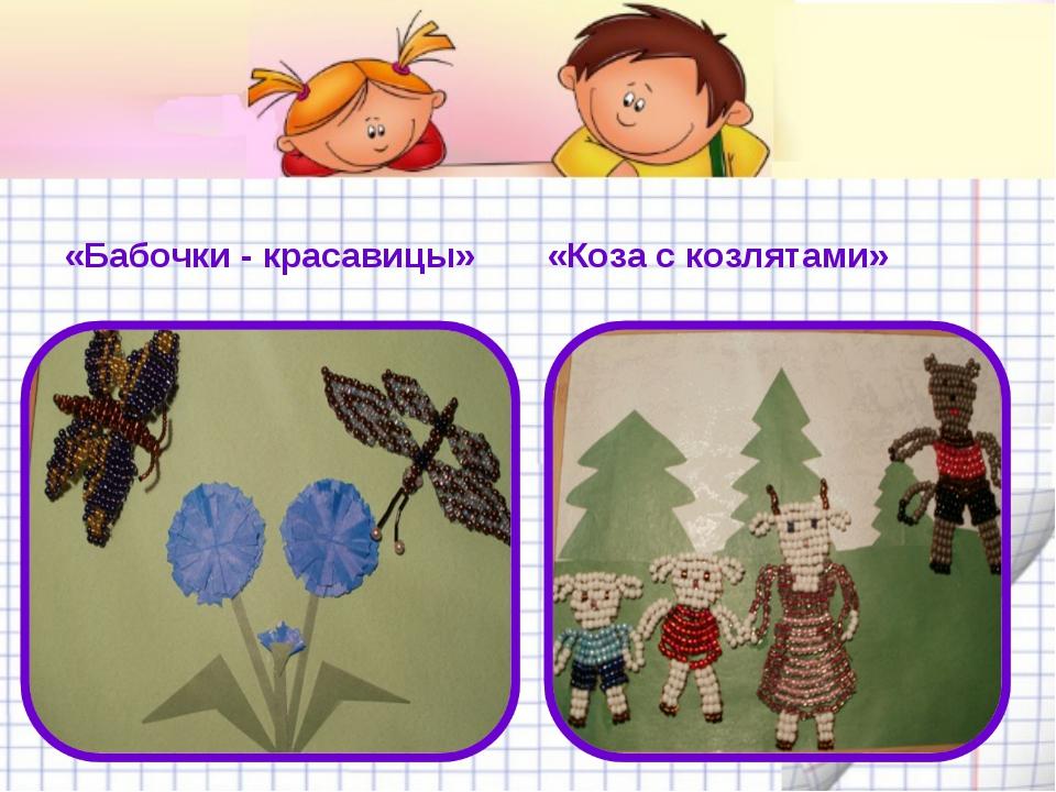 «Бабочки - красавицы» «Коза с козлятами»