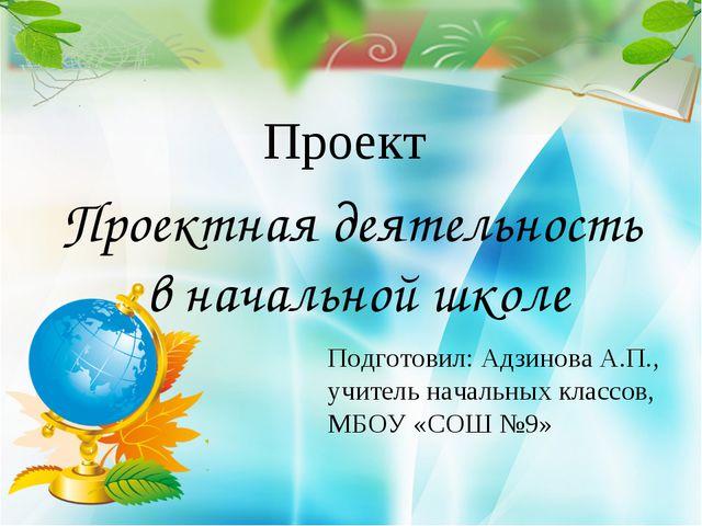 Подготовил: Адзинова А.П., учитель начальных классов, МБОУ «СОШ №9» Проектная...