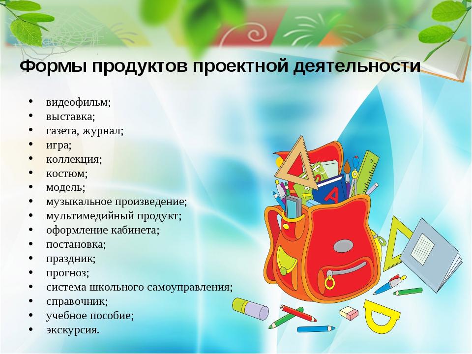 Формы продуктов проектной деятельности видеофильм; выставка; газета, журнал;...