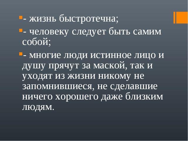 - жизнь быстротечна; - человеку следует быть самим собой; - многие люди истин...