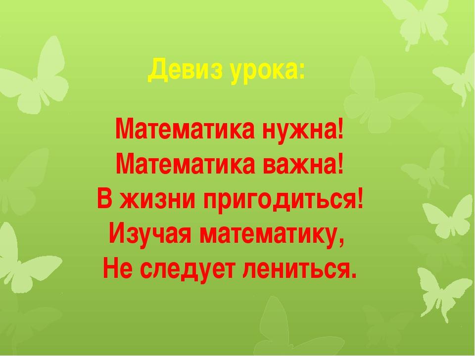 Девиз урока: Математика нужна! Математика важна! В жизни пригодиться! Изучая...