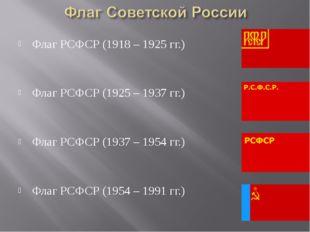 Флаг РСФСР (1918 – 1925 гг.) Флаг РСФСР (1925 – 1937 гг.) Флаг РСФСР (1937 –