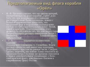 Ф.Ф.Веселаго считает, что «из цветов материй, употребляемых на флаге корабл