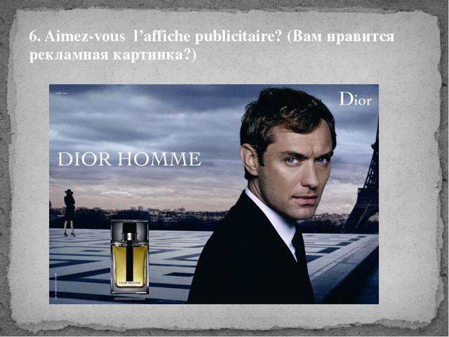 6. Aimez-vous l'affiche publicitaire? (Вам нравится рекламная картинка?)