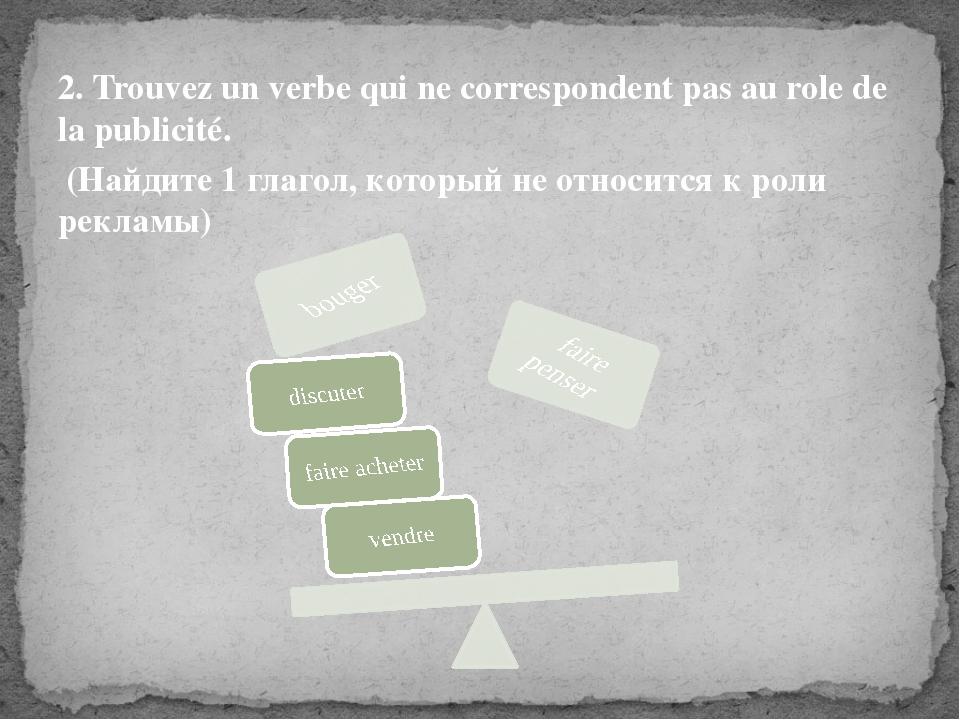 2. Trouvez un verbe qui ne correspondent pas au role de la publicité. (Найдит...
