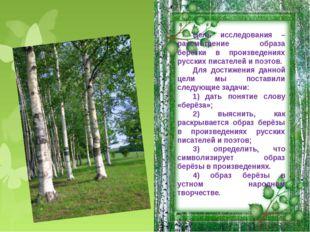 Цель исследования – рассмотрение образа берёзки в произведениях русских писат