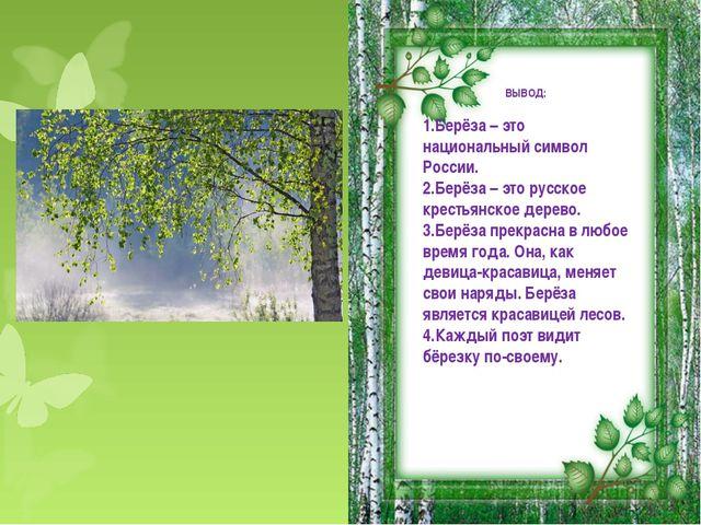 ВЫВОД: Берёза – это национальный символ России. Берёза – это русское крестьян...