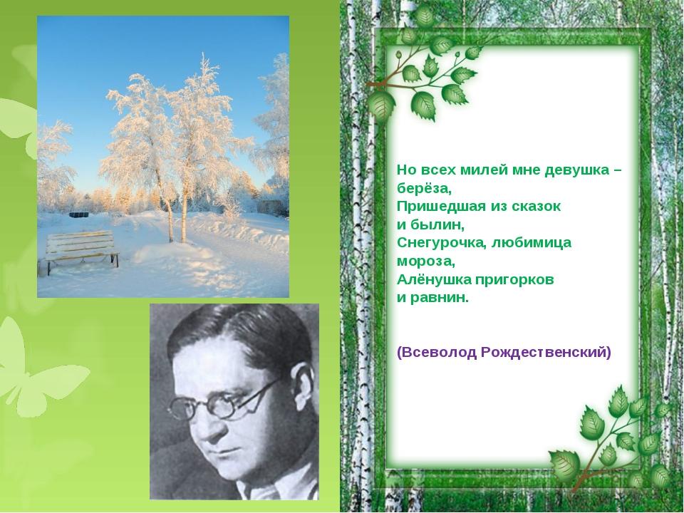 Но всех милей мне девушка – берёза, Пришедшая из сказок и былин, Снегурочка,...