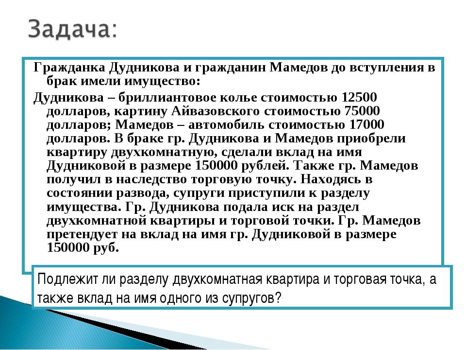 Гражданка Дудникова и гражданин Мамедов до вступления в брак имели имущество:...