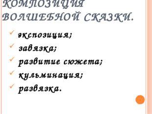 КОМПОЗИЦИЯ ВОЛШЕБНОЙ СКАЗКИ. экспозиция; завязка; развитие сюжета; кульминаци