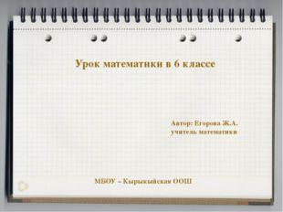 Урок математики в 6 классе Автор: Егорова Ж.А. учитель математики МБОУ – Кыры