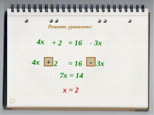 4х + 2 = 16 - 3х + - 7х = 14 х = 2 Решить уравнение: 4х
