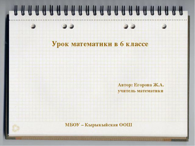 Урок математики в 6 классе Автор: Егорова Ж.А. учитель математики МБОУ – Кыры...