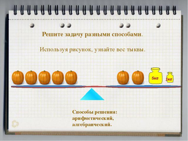 Решите задачу разными способами. Используя рисунок, узнайте вес тыквы. Способ...