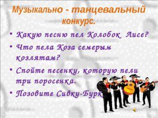 Музыкально - танцевальный конкурс. Какую песню пел Колобок Лисе? Что пела Коз