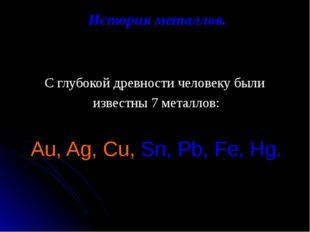 История металлов. С глубокой древности человеку были известны 7 металлов: Au,