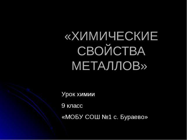 «ХИМИЧЕСКИЕ СВОЙСТВА МЕТАЛЛОВ» Урок химии 9 класс «МОБУ СОШ №1 с. Бураево»