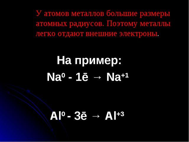 У атомов металлов большие размеры атомных радиусов. Поэтому металлы легко от...