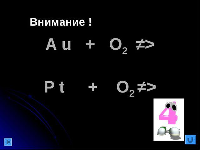 A u + O2 ≠> P t + O2 ≠> Внимание !