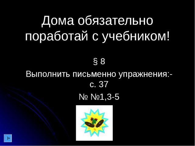 Дома обязательно поработай с учебником! § 8 Выполнить письменно упражнения:-...