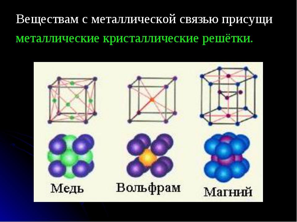 Веществам с металлической связью присущи металлические кристаллические решётки.