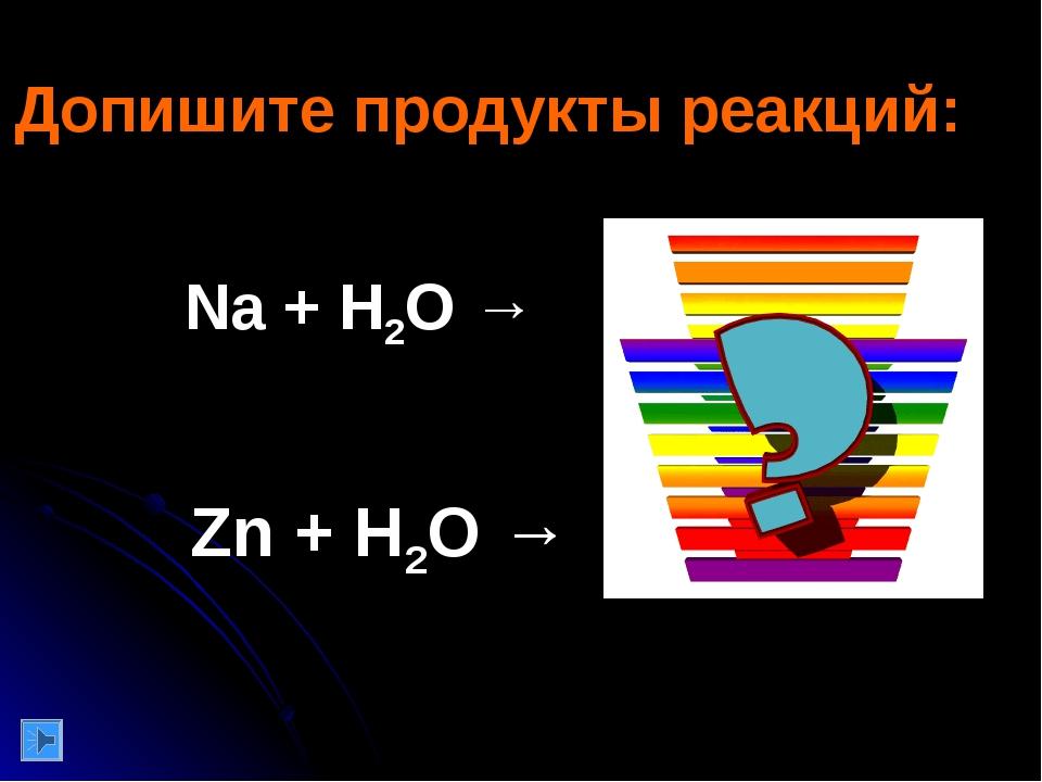 Na + H2O → Zn + H2O → Допишите продукты реакций:
