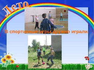 В спортивные игры дружно играли.