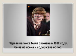 Первая палочка была сломана в 1992 году, была из ясеня и содержала волос.