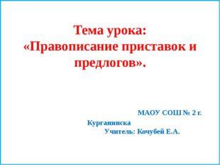 Тема урока: «Правописание приставок и предлогов». МАОУ СОШ № 2 г. Курганинска