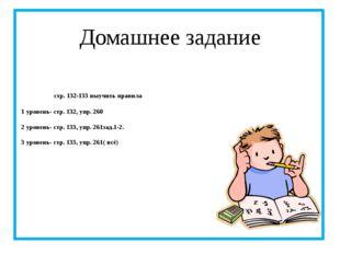 стр. 132-133 выучить правила 1 уровень- стр. 132, упр. 260 2 уровень- стр. 1