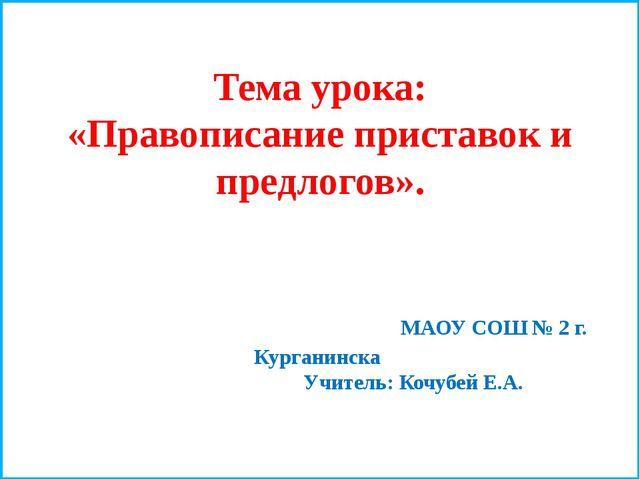 Тема урока: «Правописание приставок и предлогов». МАОУ СОШ № 2 г. Курганинска...