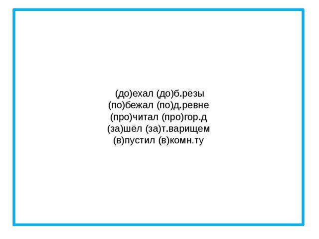 (до)ехал (до)б.рёзы (по)бежал (по)д.ревне (про)читал (про)гор.д (за)шёл (за)...