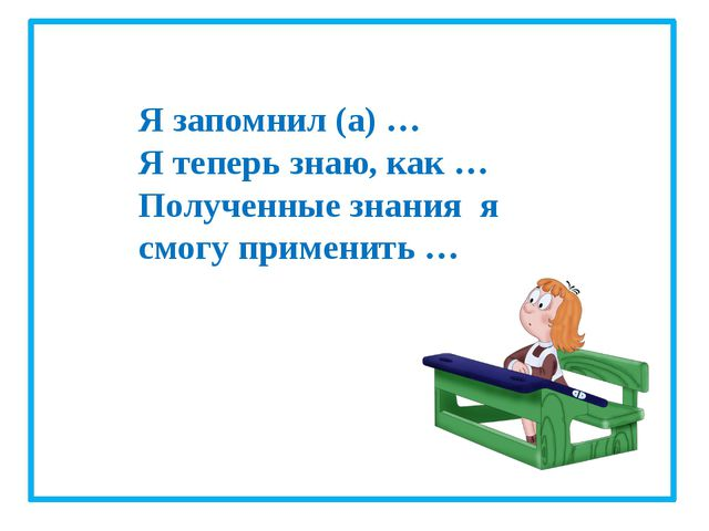 Я запомнил (а) … Я теперь знаю, как … Полученные знания я смогу применить …