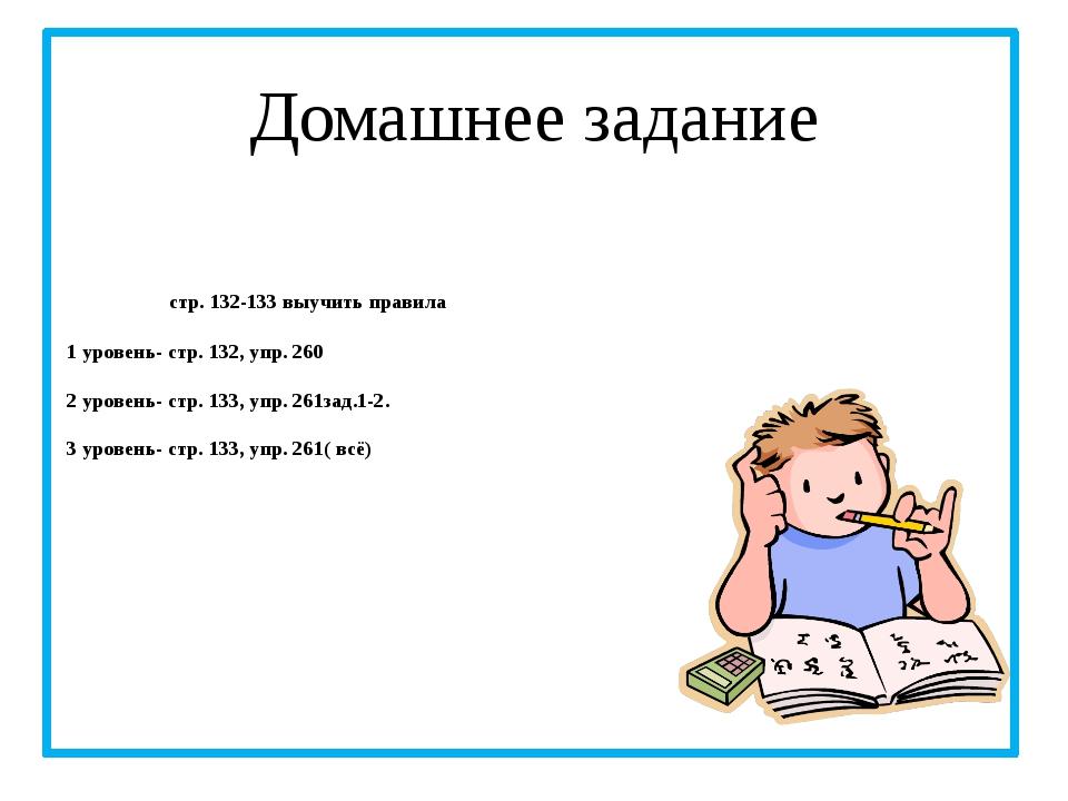 стр. 132-133 выучить правила 1 уровень- стр. 132, упр. 260 2 уровень- стр. 1...