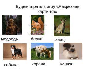 Будем играть в игру «Разрезная картинка» медведь белка заяц собака корова кошка