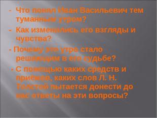- Что понял Иван Васильевич тем туманным утром? - Как изменились его взгляды