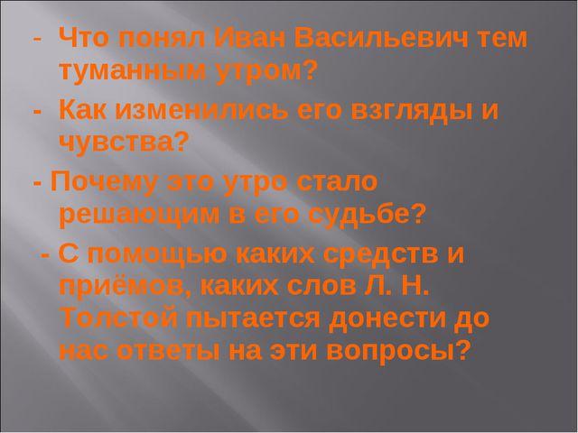 - Что понял Иван Васильевич тем туманным утром? - Как изменились его взгляды...