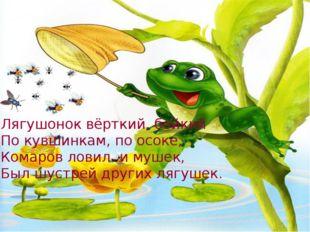 Лягушонок вёрткий, бойкий По кувшинкам, по осоке, Комаров ловил и мушек, Был