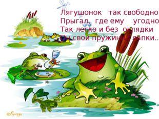 Лягушонок так свободно Прыгал, где ему угодно, Так легко и без оглядки Он